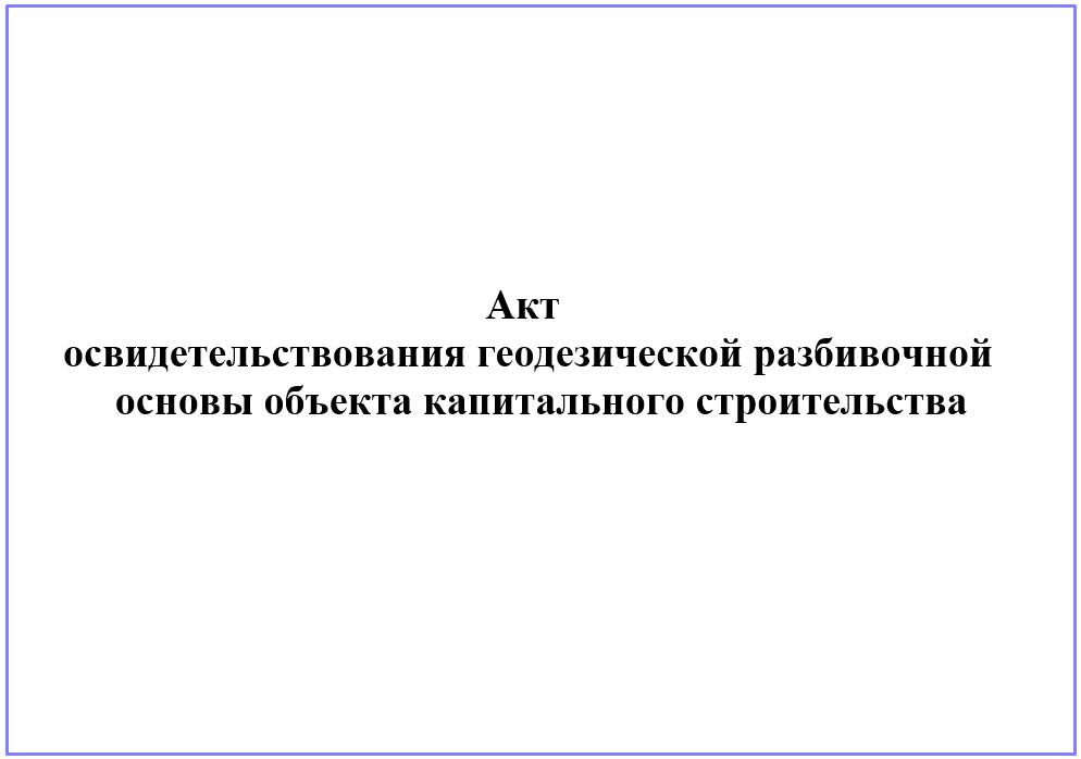 Требования к составу и порядку ведения исполнительной документации. акт освидетельствования геодезической разбивочной основы объекта капитального строительства