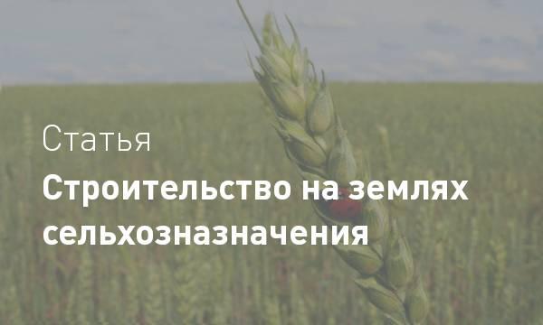 Строительство на землях с/х назначения – фермерская земля, полевые участки лпх и для сельхоздеятельности